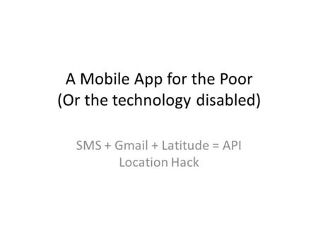 A Mobile App for the Poor (Or the technology disabled) SMS + Gmail + Latitude = API Location Hack.