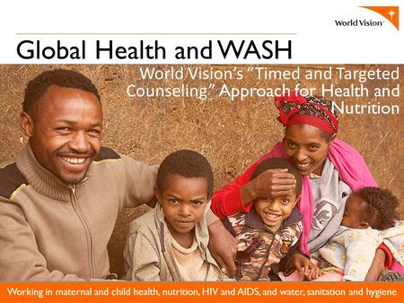 "Global Health and WASH Working in maternal and child health, nutrition, HIV and AIDS, and water, sanitation and hygiene World Vision's ""Timed and Targeted."