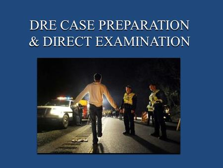 DRE CASE PREPARATION & DIRECT EXAMINATION