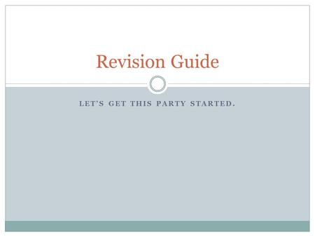 LET'S GET THIS PARTY STARTED. Revision Guide. This is what you need to know… You will be receiving a SUMMATIVE grade for your revision on this paper.