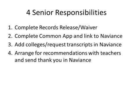 4 Senior Responsibilities 1.Complete Records Release/Waiver 2.Complete Common App and link to Naviance 3.Add colleges/request transcripts in Naviance 4.Arrange.