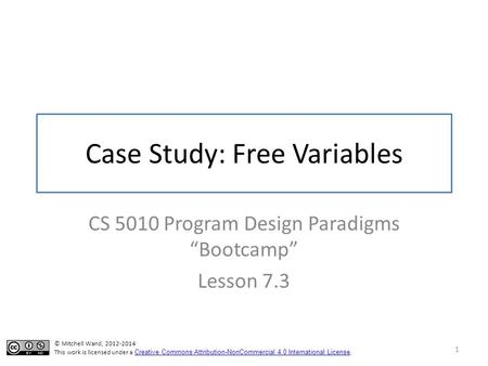 "Case Study: Free Variables CS 5010 Program Design Paradigms ""Bootcamp"" Lesson 7.3 1 TexPoint fonts used in EMF. Read the TexPoint manual before you delete."