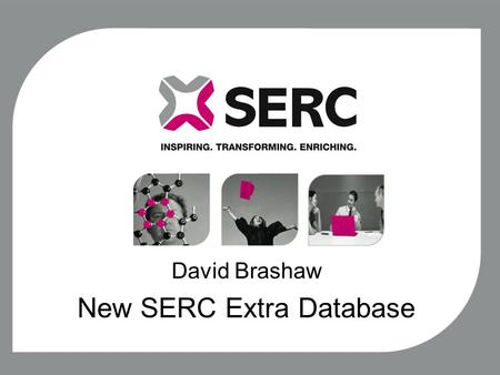 David Brashaw New SERC Extra Database. Aim, Scope and primary objective The aim of this project is to review the current SERC Extra processes and create.