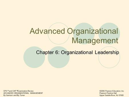 CPS ® and CAP ® Examination Review ADVANCED ORGANIZATIONAL MANAGEMENT By Garrison and Bly Turner ©2006 Pearson Education, Inc. Pearson Prentice Hall Upper.