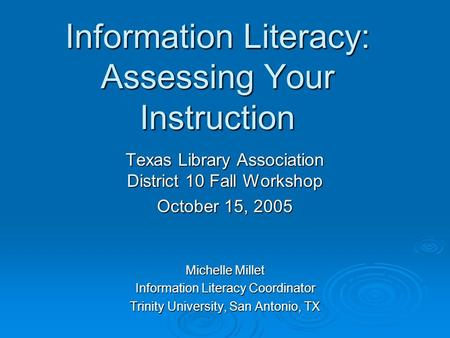 Information Literacy: Assessing Your Instruction Texas Library Association District 10 Fall Workshop October 15, 2005 Michelle Millet Information Literacy.