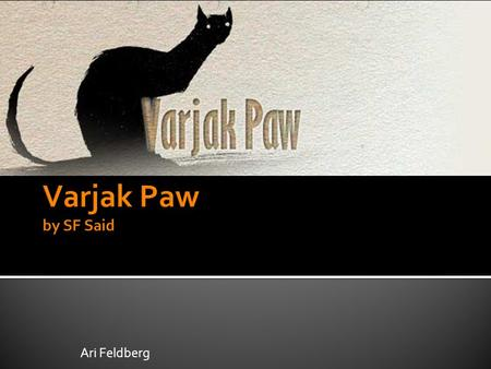 Ari Feldberg.  Varjak Paw is the main character. He is a Mesopotamian Blue cat. He lives on a tall hill in the Contessa's house.  Varjak Paw's journey.