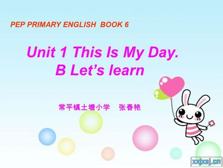 PEP PRIMARY ENGLISH BOOK 6 Unit 1 This Is My Day. B Let's learn 常平镇土塘小学 张春艳.