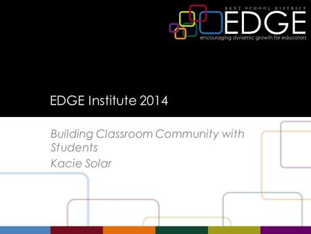 EDGE Institute 2014 Building Classroom Community with Students Kacie Solar.