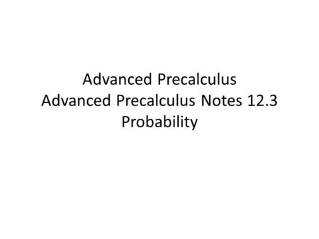 Advanced Precalculus Advanced Precalculus Notes 12.3 Probability.