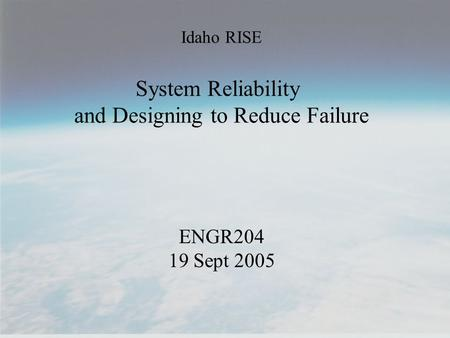 Idaho RISE System Reliability and Designing to Reduce Failure ENGR204 19 Sept 2005.