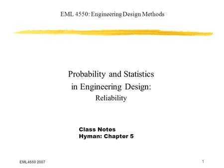 EML4550 2007 1 EML 4550: Engineering Design Methods Probability and Statistics in Engineering Design: Reliability Class Notes Hyman: Chapter 5.