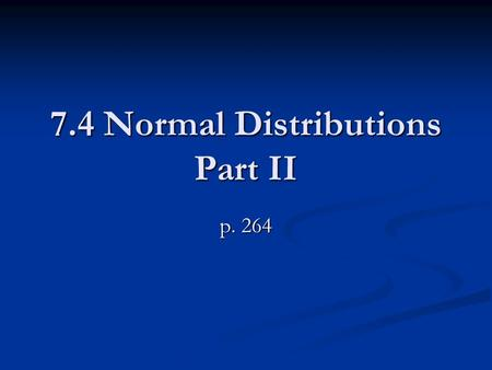 7.4 Normal Distributions Part II p. 264. GUIDED PRACTICE From Yesterday's notes A normal distribution has mean and standard deviation σ. Find the indicated.