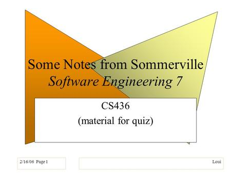 2/16/06 Page 1Loui Some Notes from Sommerville Software Engineering 7 CS436 (material for quiz)