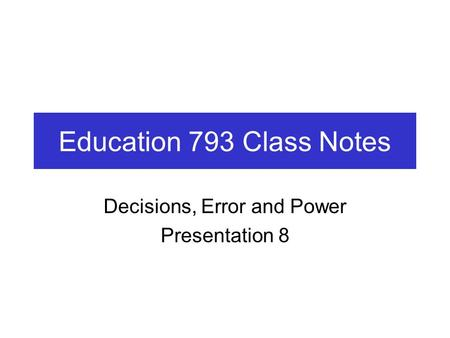 Education 793 Class Notes Decisions, Error and Power Presentation 8.