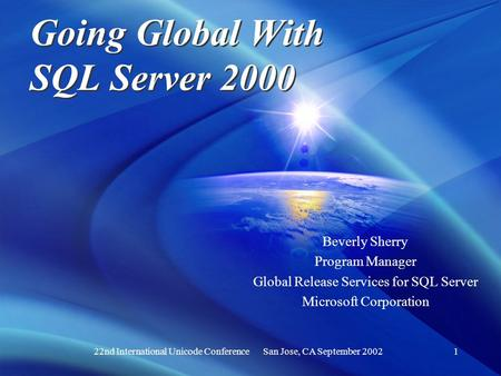22nd International Unicode Conference San Jose, CA September 20021 Going Global With SQL Server 2000 Beverly Sherry Program Manager Global Release Services.