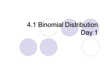 4.1 Binomial Distribution Day 1. There are many experiments in which the results of each trial can be reduced to 2 outcomes.