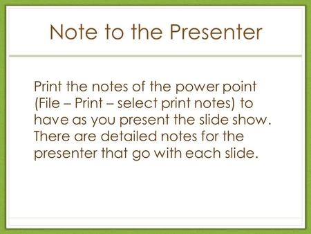 Note to the Presenter Print the notes of the power point (File – Print – select print notes) to have as you present the slide show. There are detailed.