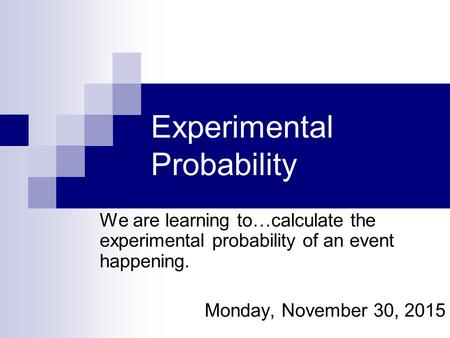 Experimental Probability We are learning to…calculate the experimental probability of an event happening. Monday, November 30, 2015.