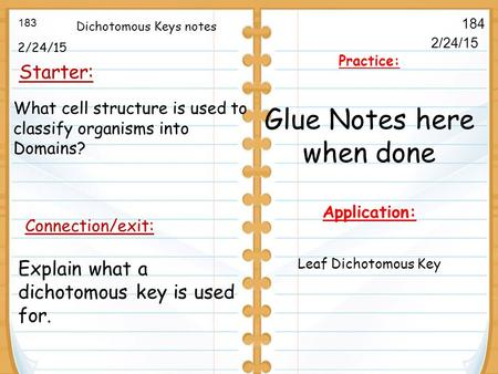 2/24/15 Starter: 183 184 Connection/exit: 2/24/15 Practice: Glue Notes here when done Application: Leaf Dichotomous Key Dichotomous Keys notes Explain.