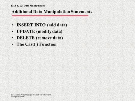 IMS 4212: Data Manipulation 1 Dr. Lawrence West, MIS Dept., University of Central Florida Additional Data Manipulation Statements INSERT.