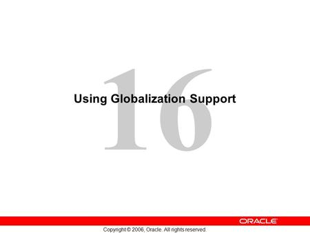 16 Copyright © 2006, Oracle. All rights reserved. Using Globalization Support.