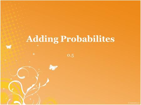 Adding Probabilites 0.5. Probability: the likelihood the event will occur. must be a # between 0 and 1 Certain to occur: probability of 1 Cannot occur: