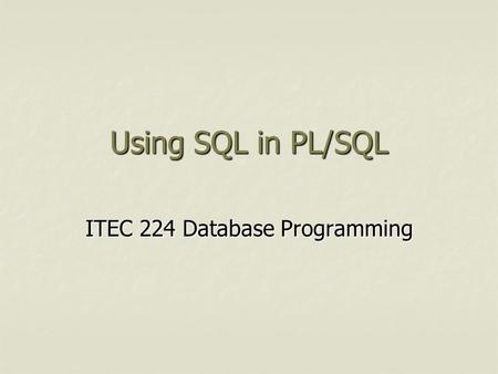 Using SQL in PL/SQL ITEC 224 Database Programming.