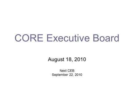 CORE Executive Board August 18, 2010 Next CEB September 22, 2010.