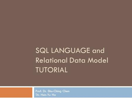 SQL LANGUAGE and Relational Data Model TUTORIAL Prof: Dr. Shu-Ching Chen TA: Hsin-Yu Ha.