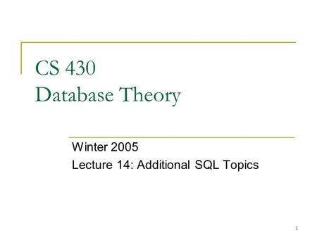 1 CS 430 Database Theory Winter 2005 Lecture 14: Additional SQL Topics.