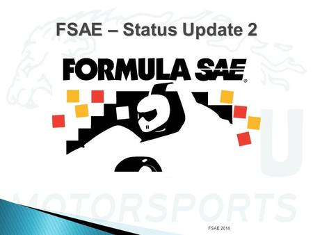 FSAE 2014 FSAE – Status Update 2. FSAE 2014  The intake, exhaust, drivetrain, fuel, and cooling systems have been installed.  Preliminary engine testing.