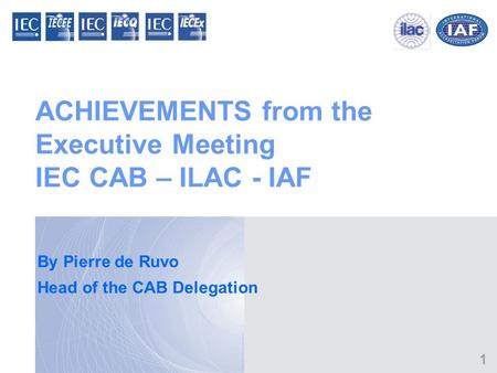 1 ACHIEVEMENTS from the Executive Meeting IEC CAB – ILAC - IAF By Pierre de Ruvo Head of the CAB Delegation.