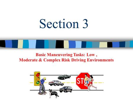 Basic Maneuvering Tasks: Low, Moderate & Complex Risk Driving Environments Section 3.