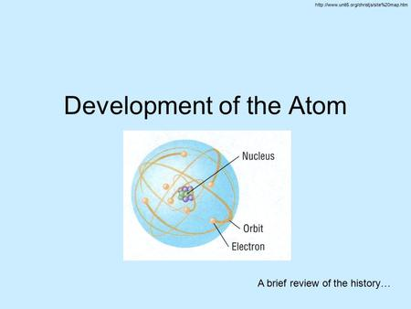 Development of the Atom A brief review of the history…