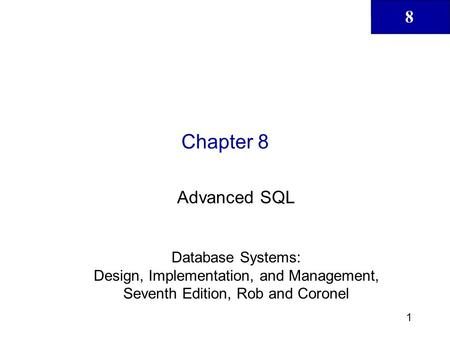 Chapter 8 Advanced SQL Database Systems: Design, Implementation, and Management, Seventh Edition, Rob and Coronel.