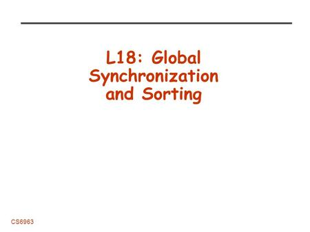 CS6963 L18: Global Synchronization and Sorting. L18: Synchronization and Sorting 2 CS6963 Administrative Grading -Should have exams. Nice job! -Design.