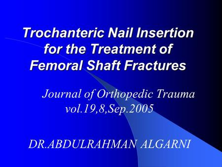 Trochanteric Nail Insertion for the Treatment of Femoral Shaft Fractures Journal of Orthopedic Trauma vol.19,8,Sep.2005 DR.ABDULRAHMAN ALGARNI.