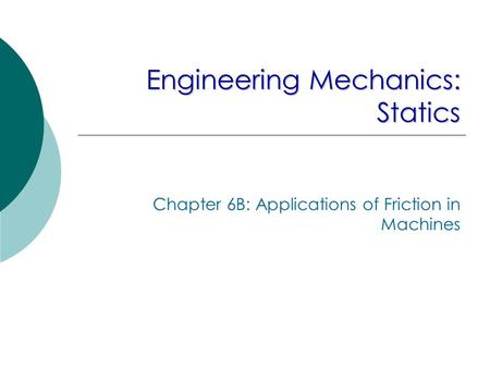 Engineering Mechanics: Statics Chapter 6B: Applications of Friction in Machines.