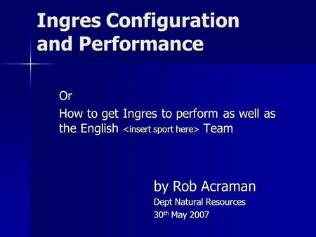 Ingres Configuration and Performance Or How to get Ingres to perform as well as the English Team by Rob Acraman Dept Natural Resources 30 th May 2007.
