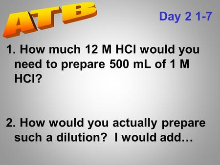 1. How much 12 M HCl would you need to prepare 500 mL of 1 M HCl? 2. How would you actually prepare such a dilution? I would add… Day 2 1-7.