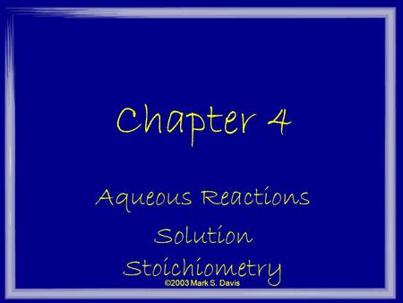 ©2003 Mark S. Davis Chapter 4 Aqueous Reactions Solution Stoichiometry.