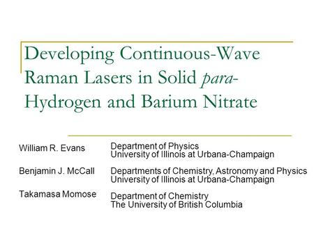 Developing Continuous-Wave Raman Lasers in Solid para- Hydrogen and Barium Nitrate William R. Evans Benjamin J. McCall Takamasa Momose Department of Physics.