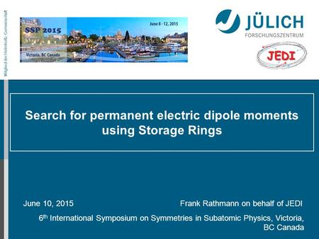 Mitglied der Helmholtz-Gemeinschaft Search for permanent electric dipole moments using Storage Rings June 10, 2015 Frank Rathmann on behalf of JEDI 6 th.
