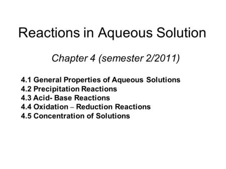 Reactions in Aqueous Solution Chapter 4 (semester 2/2011) 4.1 General Properties of Aqueous Solutions 4.2 Precipitation Reactions 4.3 Acid- Base Reactions.