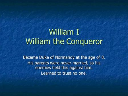 William I William the Conqueror Became Duke of Normandy at the age of 8. His parents were never married, so his enemies held this against him. Learned.