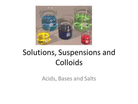 Solutions, Suspensions and Colloids Acids, Bases and Salts.