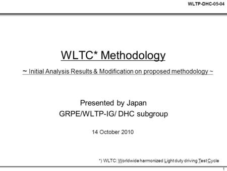 WLTP-DHC-05-04 1 WLTC* Methodology ~ Initial Analysis Results & Modification on proposed methodology ~ Presented by Japan GRPE/WLTP-IG/ DHC subgroup 14.