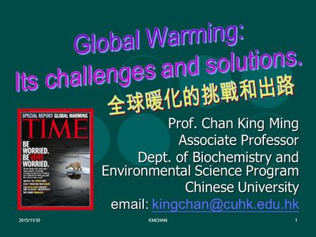 2015/11/30KMCHAN1 Prof. Chan King Ming Associate Professor Dept. <strong>of</strong> Biochemistry and Environmental Science Program Chinese University