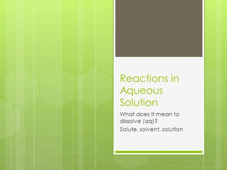Reactions in Aqueous Solution What does it mean to dissolve (aq)? Solute, solvent, solution.