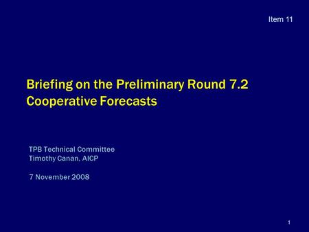 1 Briefing on the Preliminary Round 7.2 Cooperative Forecasts TPB Technical Committee Timothy Canan, AICP 7 November 2008 Item 11.